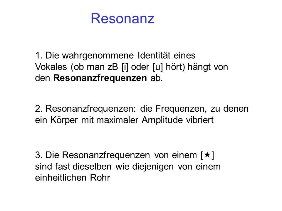 Resonanz 1. Die wahrgenommene Identität eines Vokales (ob man zB [i] oder [u] hört) hängt von den Resonanzfrequenzen ab.